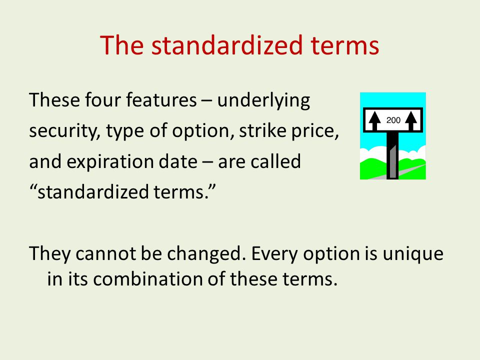 The standardized terms These four features – underlying security, type of option, strike price, and expiration date – are called standardized terms. They cannot be changed.