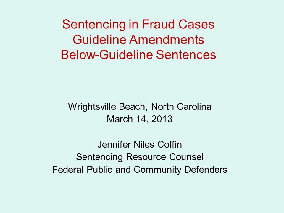 Sentencing in Fraud Cases Guideline Amendments Below-Guideline Sentences Wrightsville Beach, North Carolina March 14, 2013 Jennifer Niles Coffin Sente