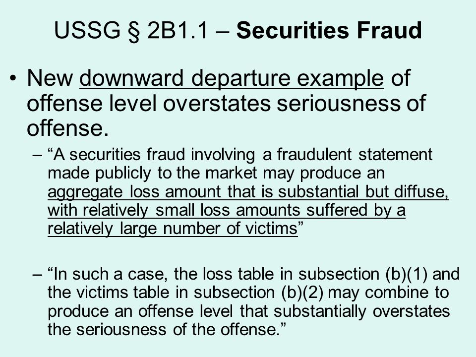 """USSG § 2B1.1 – Securities Fraud New downward departure example of offense level overstates seriousness of offense. –""""A securities fraud involving a fr"""