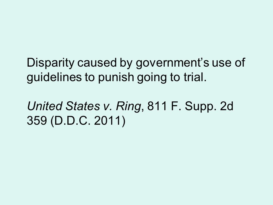 Disparity caused by government's use of guidelines to punish going to trial. United States v. Ring, 811 F. Supp. 2d 359 (D.D.C. 2011)