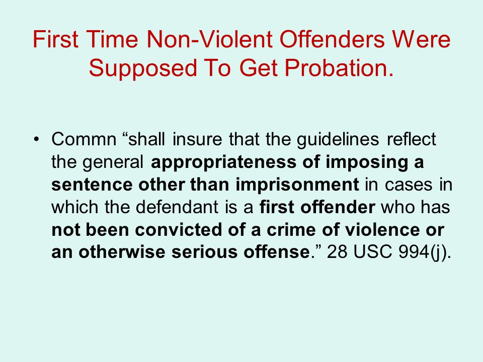 """First Time Non-Violent Offenders Were Supposed To Get Probation. Commn """"shall insure that the guidelines reflect the general appropriateness of imposi"""