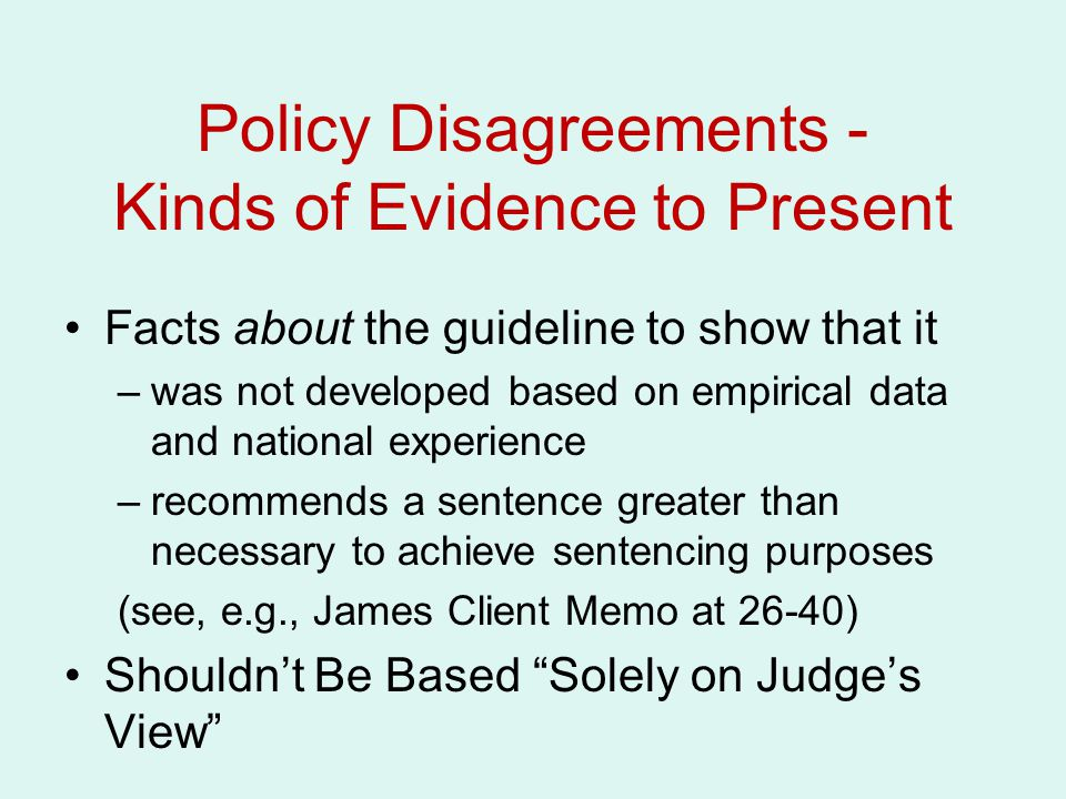 Policy Disagreements - Kinds of Evidence to Present Facts about the guideline to show that it –was not developed based on empirical data and national experience –recommends a sentence greater than necessary to achieve sentencing purposes (see, e.g., James Client Memo at 26-40) Shouldn't Be Based Solely on Judge's View