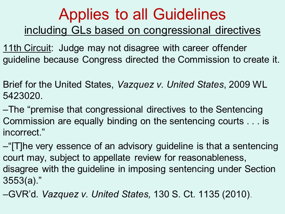 Applies to all Guidelines including GLs based on congressional directives 11th Circuit: Judge may not disagree with career offender guideline because Congress directed the Commission to create it.