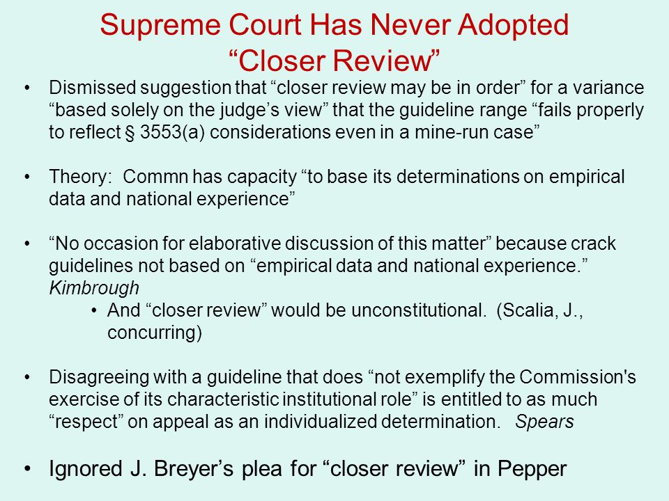 Supreme Court Has Never Adopted Closer Review Dismissed suggestion that closer review may be in order for a variance based solely on the judge's view that the guideline range fails properly to reflect § 3553(a) considerations even in a mine-run case Theory: Commn has capacity to base its determinations on empirical data and national experience No occasion for elaborative discussion of this matter because crack guidelines not based on empirical data and national experience. Kimbrough And closer review would be unconstitutional.