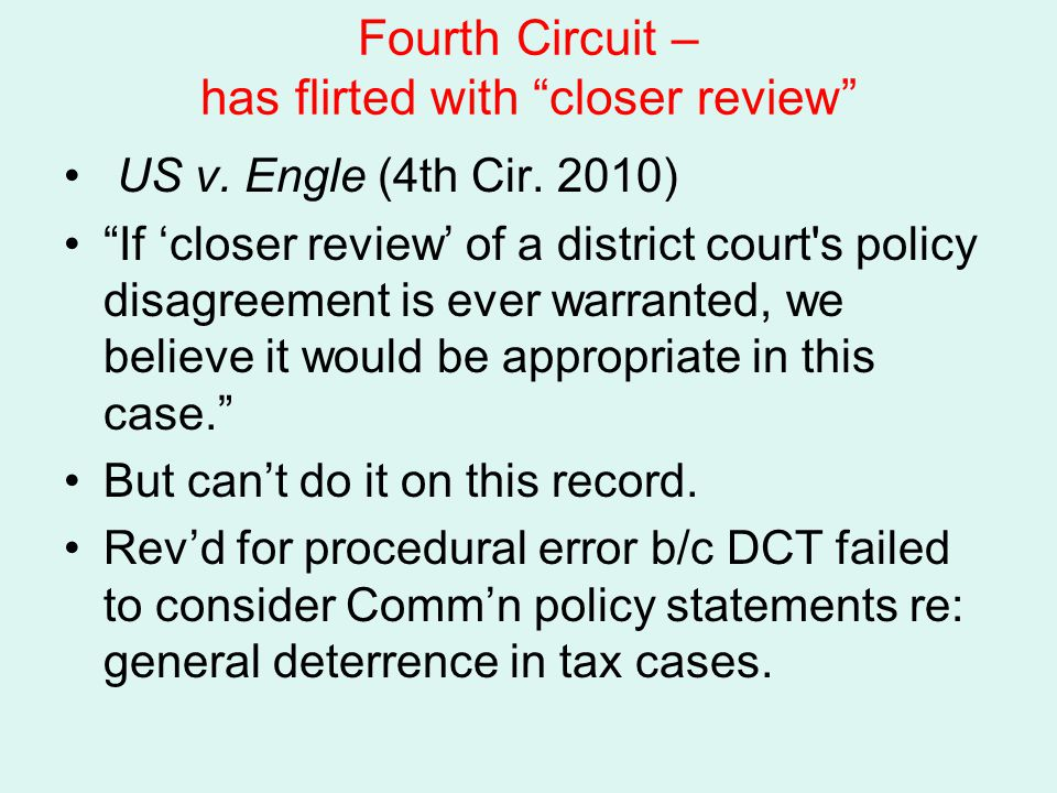 """Fourth Circuit – has flirted with """"closer review"""" US v. Engle (4th Cir. 2010) """"If 'closer review' of a district court's policy disagreement is ever wa"""