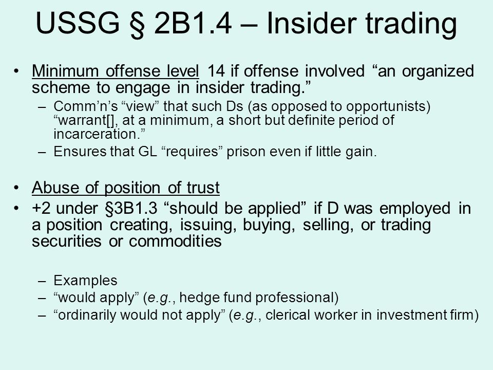 USSG § 2B1.4 – Insider trading Minimum offense level 14 if offense involved an organized scheme to engage in insider trading. –Comm'n's view that such Ds (as opposed to opportunists) warrant[], at a minimum, a short but definite period of incarceration. –Ensures that GL requires prison even if little gain.