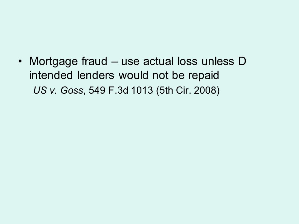 Mortgage fraud – use actual loss unless D intended lenders would not be repaid US v. Goss, 549 F.3d 1013 (5th Cir. 2008)