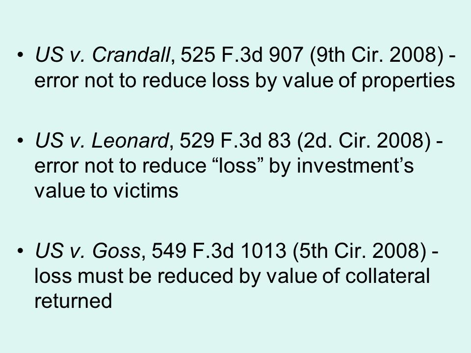 US v. Crandall, 525 F.3d 907 (9th Cir. 2008) - error not to reduce loss by value of properties US v. Leonard, 529 F.3d 83 (2d. Cir. 2008) - error not