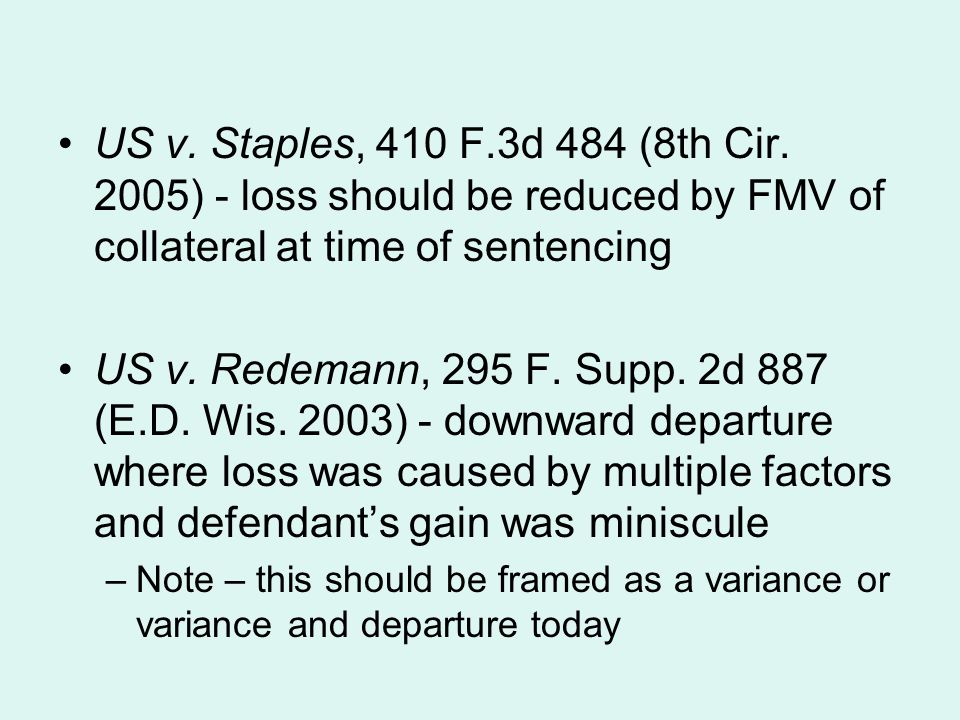 US v. Staples, 410 F.3d 484 (8th Cir. 2005) - loss should be reduced by FMV of collateral at time of sentencing US v. Redemann, 295 F. Supp. 2d 887 (E