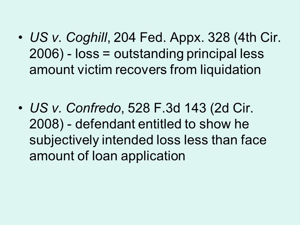 US v. Coghill, 204 Fed. Appx. 328 (4th Cir. 2006) - loss = outstanding principal less amount victim recovers from liquidation US v. Confredo, 528 F.3d