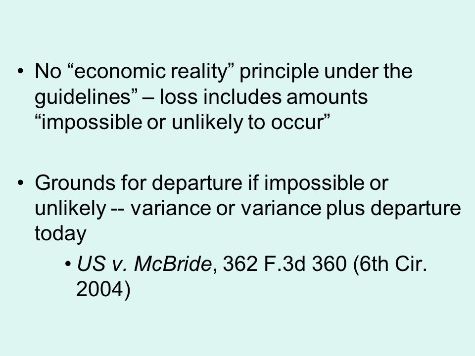 No economic reality principle under the guidelines – loss includes amounts impossible or unlikely to occur Grounds for departure if impossible or unlikely -- variance or variance plus departure today US v.