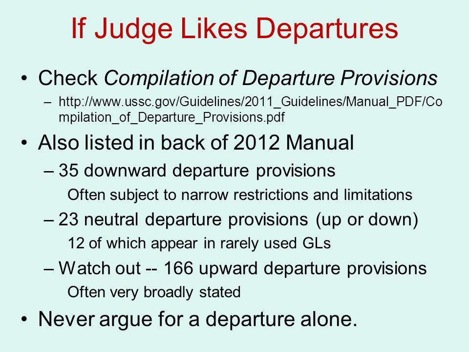 If Judge Likes Departures Check Compilation of Departure Provisions –http://www.ussc.gov/Guidelines/2011_Guidelines/Manual_PDF/Co mpilation_of_Departure_Provisions.pdf Also listed in back of 2012 Manual –35 downward departure provisions Often subject to narrow restrictions and limitations –23 neutral departure provisions (up or down) 12 of which appear in rarely used GLs –Watch out -- 166 upward departure provisions Often very broadly stated Never argue for a departure alone.