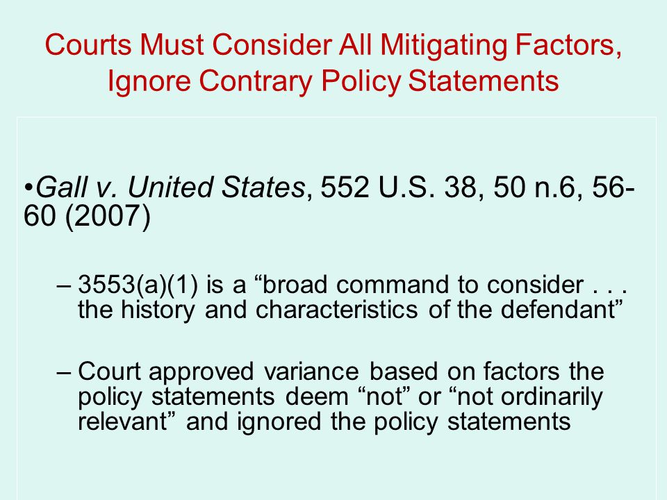 Courts Must Consider All Mitigating Factors, Ignore Contrary Policy Statements Gall v. United States, 552 U.S. 38, 50 n.6, 56- 60 (2007) –3553(a)(1) i