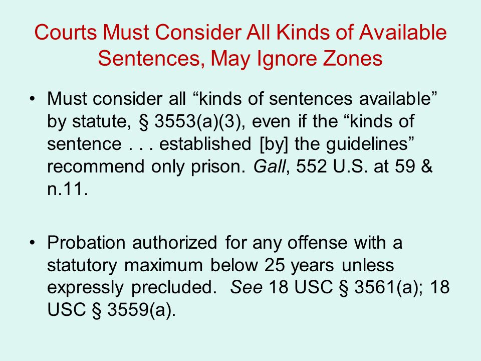 Courts Must Consider All Kinds of Available Sentences, May Ignore Zones Must consider all kinds of sentences available by statute, § 3553(a)(3), even if the kinds of sentence...