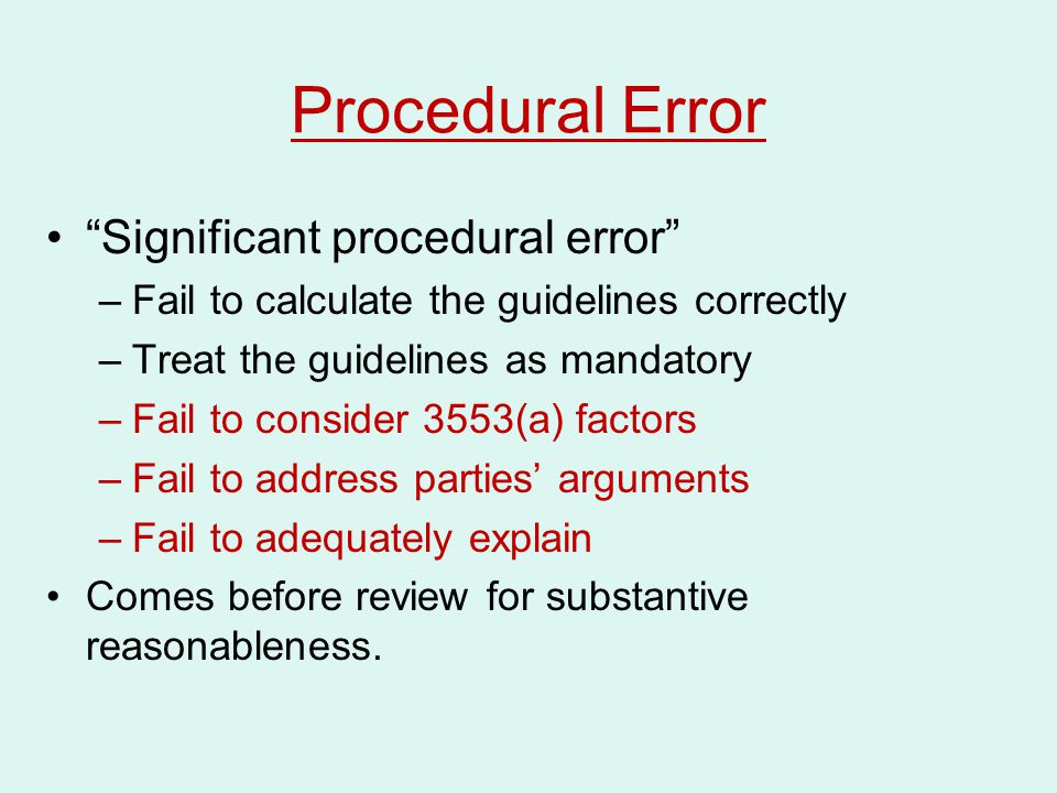 """Procedural Error """"Significant procedural error"""" –Fail to calculate the guidelines correctly –Treat the guidelines as mandatory –Fail to consider 3553("""