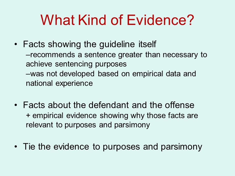 What Kind of Evidence? Facts showing the guideline itself –recommends a sentence greater than necessary to achieve sentencing purposes –was not develo
