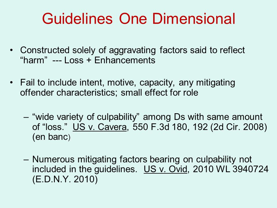 Guidelines One Dimensional Constructed solely of aggravating factors said to reflect harm --- Loss + Enhancements Fail to include intent, motive, capacity, any mitigating offender characteristics; small effect for role – wide variety of culpability among Ds with same amount of loss. US v.