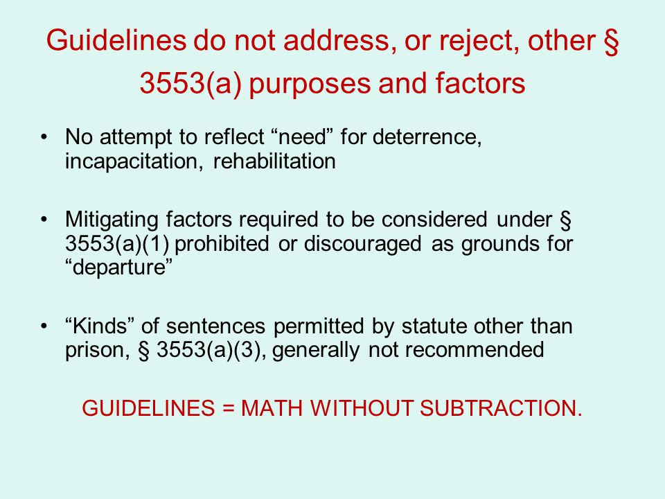 """Guidelines do not address, or reject, other § 3553(a) purposes and factors No attempt to reflect """"need"""" for deterrence, incapacitation, rehabilitation"""