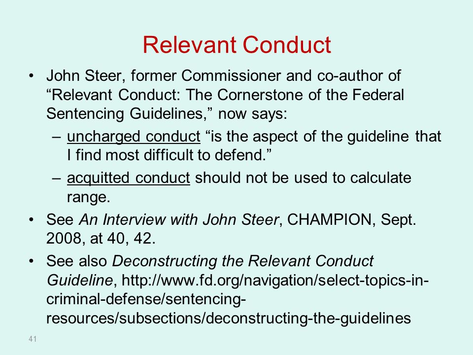 41 Relevant Conduct John Steer, former Commissioner and co-author of Relevant Conduct: The Cornerstone of the Federal Sentencing Guidelines, now says: –uncharged conduct is the aspect of the guideline that I find most difficult to defend. –acquitted conduct should not be used to calculate range.
