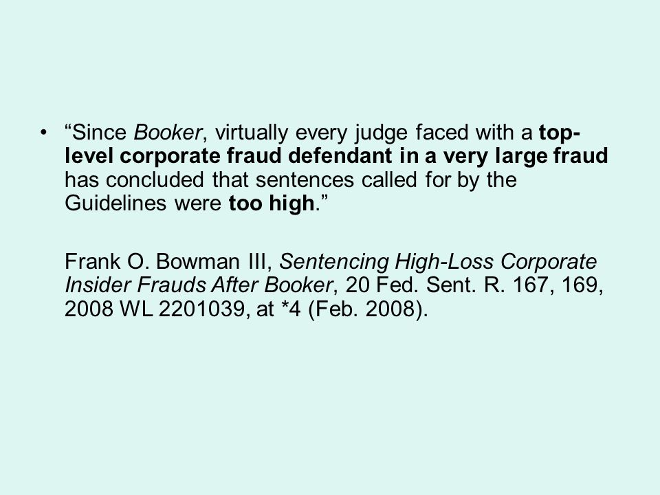 Since Booker, virtually every judge faced with a top- level corporate fraud defendant in a very large fraud has concluded that sentences called for by the Guidelines were too high. Frank O.