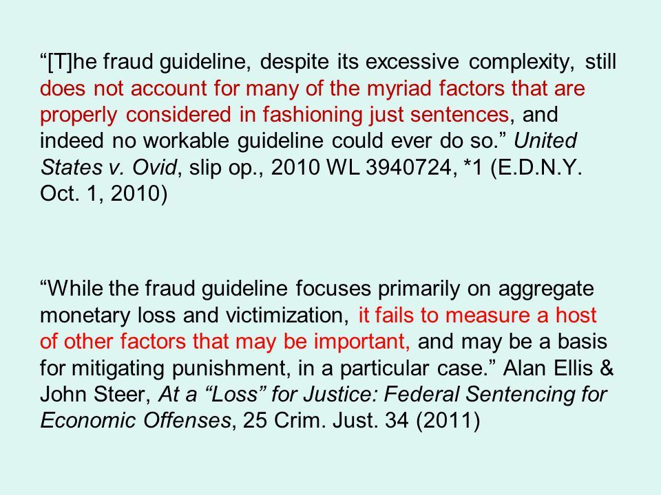 [T]he fraud guideline, despite its excessive complexity, still does not account for many of the myriad factors that are properly considered in fashioning just sentences, and indeed no workable guideline could ever do so. United States v.