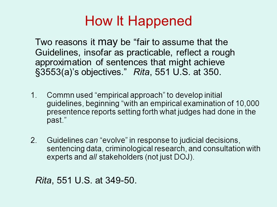 How It Happened Two reasons it may be fair to assume that the Guidelines, insofar as practicable, reflect a rough approximation of sentences that might achieve §3553(a)'s objectives. Rita, 551 U.S.