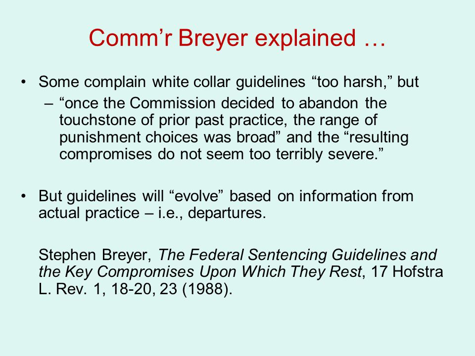 """Comm'r Breyer explained … Some complain white collar guidelines """"too harsh,"""" but –""""once the Commission decided to abandon the touchstone of prior past"""
