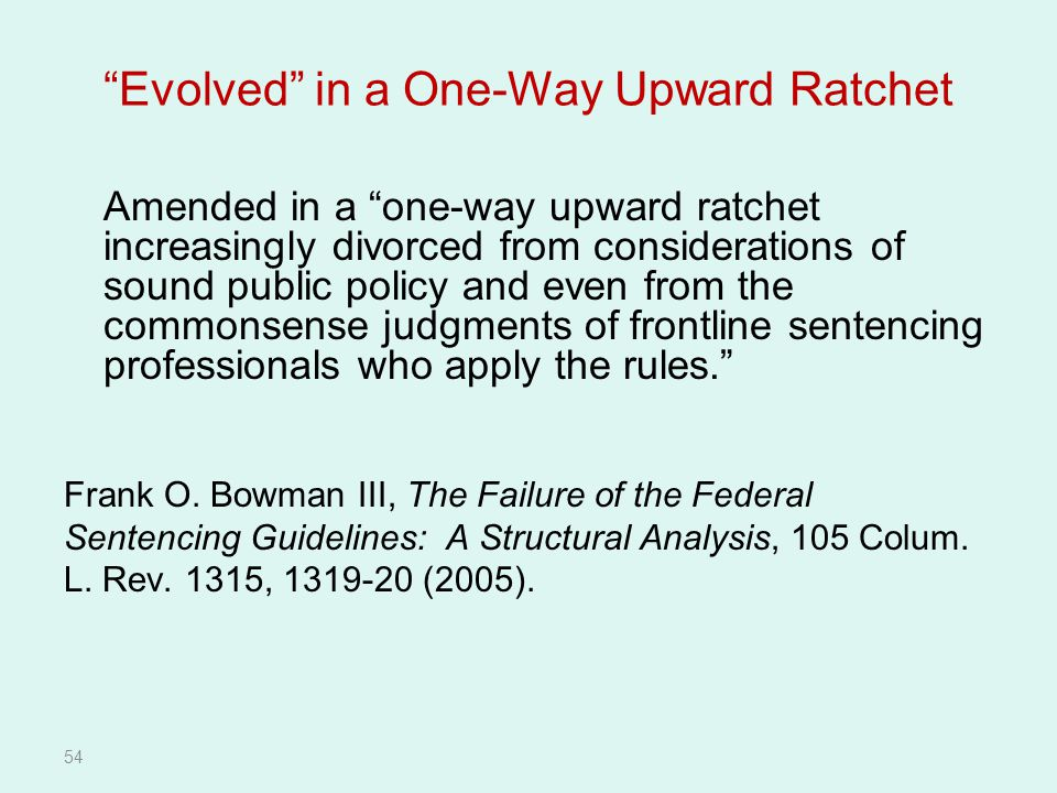 54 Evolved in a One-Way Upward Ratchet Amended in a one-way upward ratchet increasingly divorced from considerations of sound public policy and even from the commonsense judgments of frontline sentencing professionals who apply the rules. Frank O.