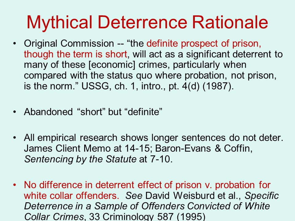 Mythical Deterrence Rationale Original Commission -- the definite prospect of prison, though the term is short, will act as a significant deterrent to many of these [economic] crimes, particularly when compared with the status quo where probation, not prison, is the norm. USSG, ch.