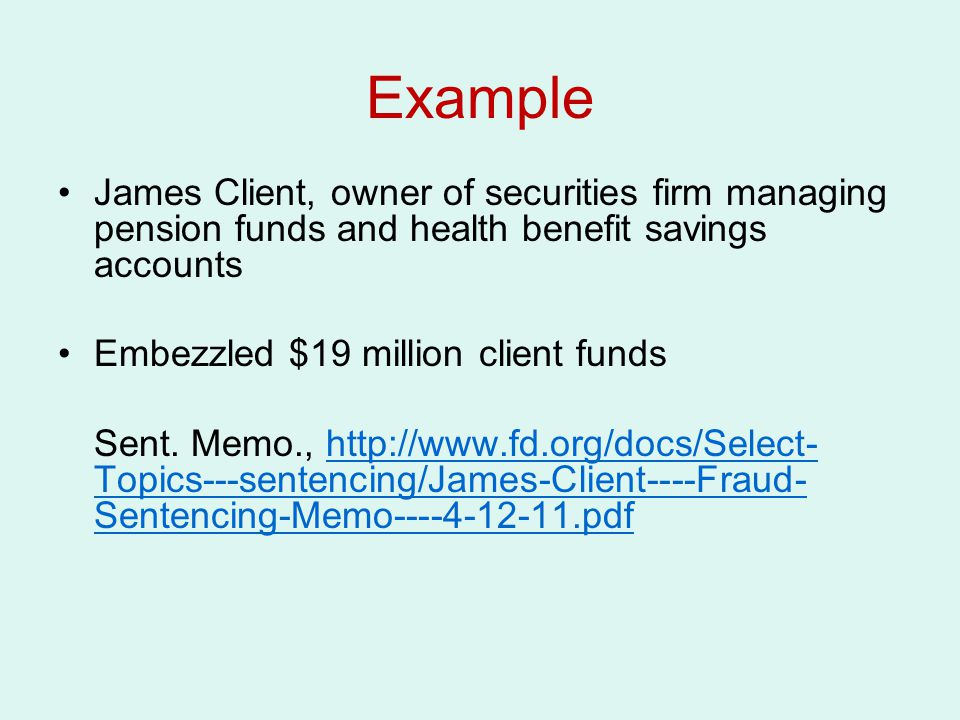 Example James Client, owner of securities firm managing pension funds and health benefit savings accounts Embezzled $19 million client funds Sent.