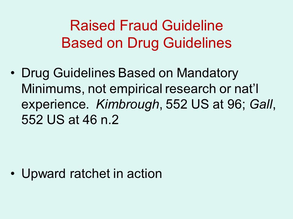 Raised Fraud Guideline Based on Drug Guidelines Drug Guidelines Based on Mandatory Minimums, not empirical research or nat'l experience. Kimbrough, 55