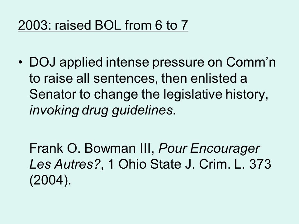 2003: raised BOL from 6 to 7 DOJ applied intense pressure on Comm'n to raise all sentences, then enlisted a Senator to change the legislative history, invoking drug guidelines.