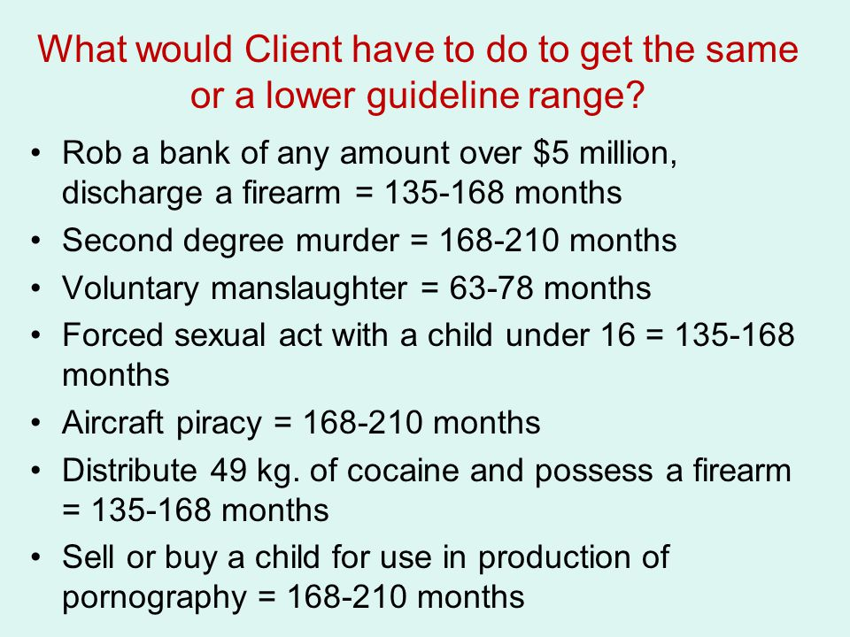 What would Client have to do to get the same or a lower guideline range? Rob a bank of any amount over $5 million, discharge a firearm = 135-168 month