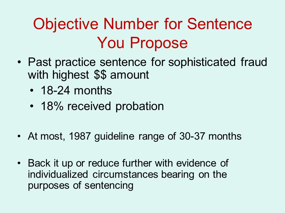 Objective Number for Sentence You Propose Past practice sentence for sophisticated fraud with highest $$ amount 18-24 months 18% received probation At most, 1987 guideline range of 30-37 months Back it up or reduce further with evidence of individualized circumstances bearing on the purposes of sentencing