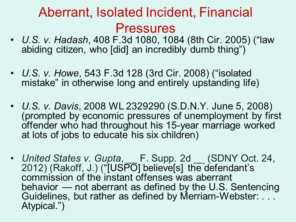 """Aberrant, Isolated Incident, Financial Pressures U.S. v. Hadash, 408 F.3d 1080, 1084 (8th Cir. 2005) (""""law abiding citizen, who [did] an incredibly du"""
