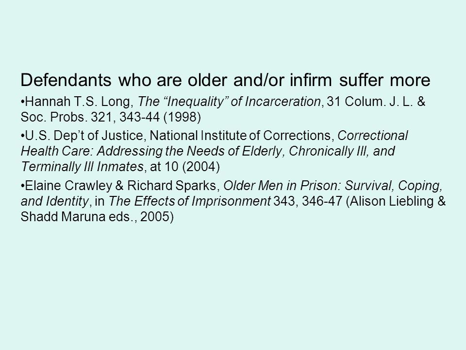 """Defendants who are older and/or infirm suffer more Hannah T.S. Long, The """"Inequality"""" of Incarceration, 31 Colum. J. L. & Soc. Probs. 321, 343-44 (199"""