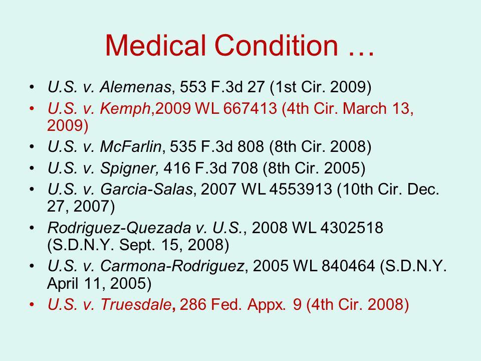 Medical Condition … U.S. v. Alemenas, 553 F.3d 27 (1st Cir. 2009) U.S. v. Kemph,2009 WL 667413 (4th Cir. March 13, 2009) U.S. v. McFarlin, 535 F.3d 80