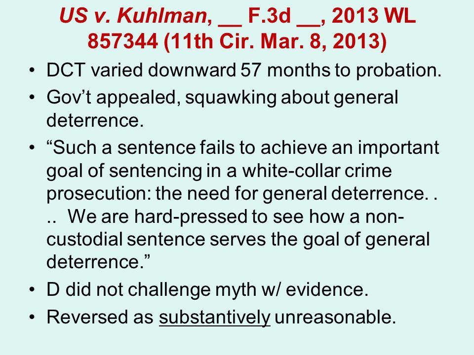 US v. Kuhlman, __ F.3d __, 2013 WL 857344 (11th Cir. Mar. 8, 2013) DCT varied downward 57 months to probation. Gov't appealed, squawking about general