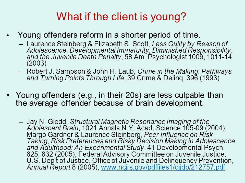What if the client is young? Young offenders reform in a shorter period of time. –Laurence Steinberg & Elizabeth S. Scott, Less Guilty by Reason of Ad