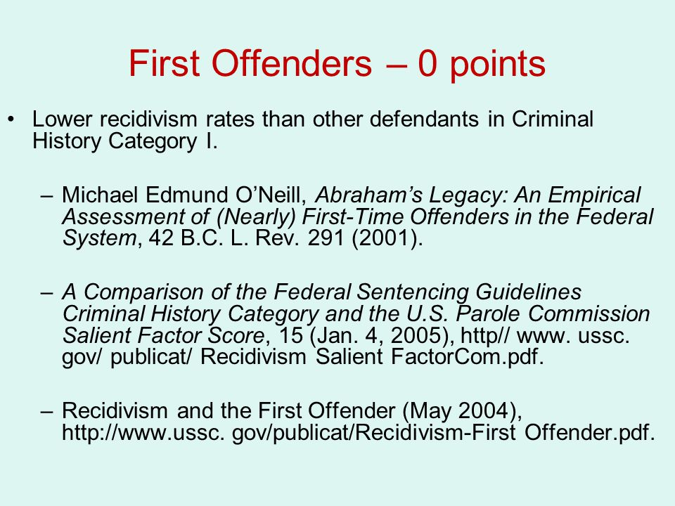 First Offenders – 0 points Lower recidivism rates than other defendants in Criminal History Category I. –Michael Edmund O'Neill, Abraham's Legacy: An