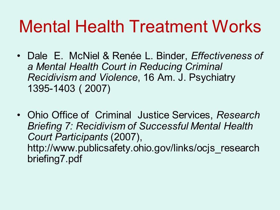 Mental Health Treatment Works Dale E. McNiel & Renée L. Binder, Effectiveness of a Mental Health Court in Reducing Criminal Recidivism and Violence, 1
