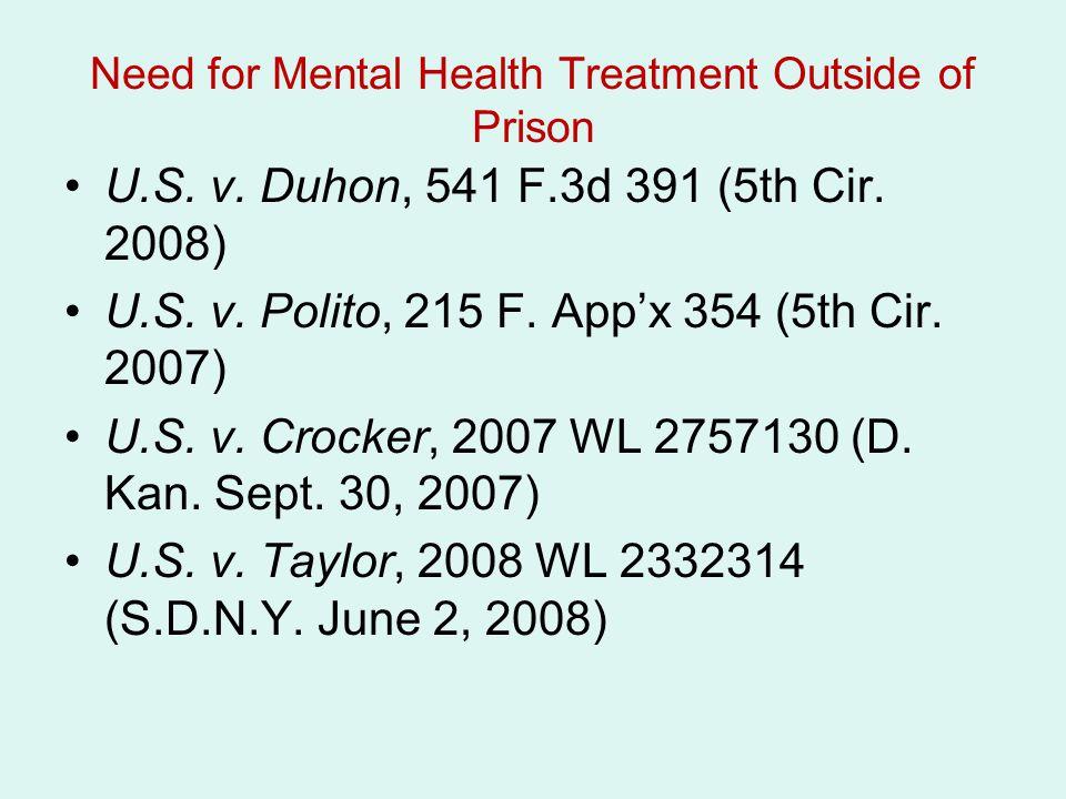 Need for Mental Health Treatment Outside of Prison U.S. v. Duhon, 541 F.3d 391 (5th Cir. 2008) U.S. v. Polito, 215 F. App'x 354 (5th Cir. 2007) U.S. v