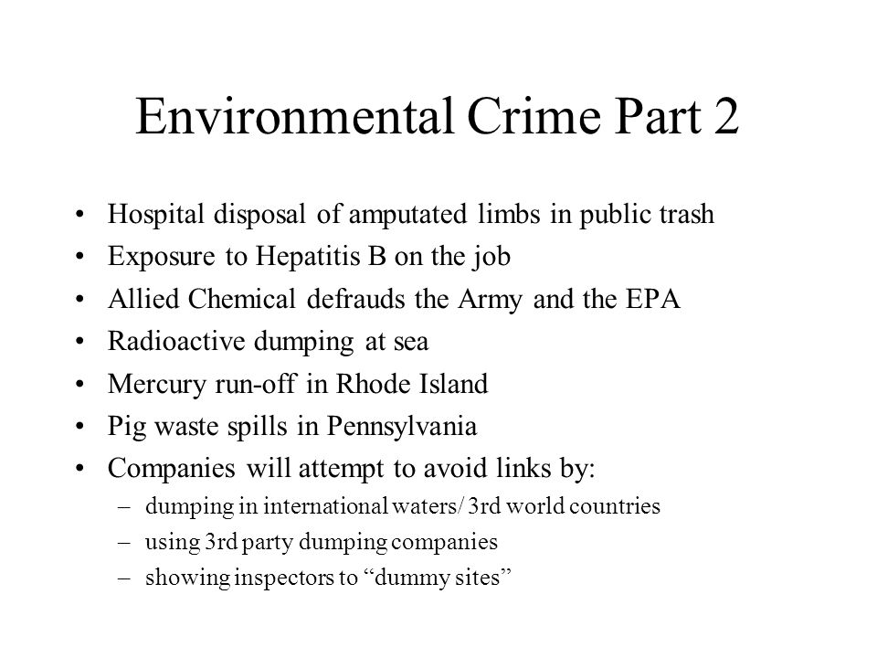 Environmental Crime Part 2 Hospital disposal of amputated limbs in public trash Exposure to Hepatitis B on the job Allied Chemical defrauds the Army and the EPA Radioactive dumping at sea Mercury run-off in Rhode Island Pig waste spills in Pennsylvania Companies will attempt to avoid links by: –dumping in international waters/ 3rd world countries –using 3rd party dumping companies –showing inspectors to dummy sites