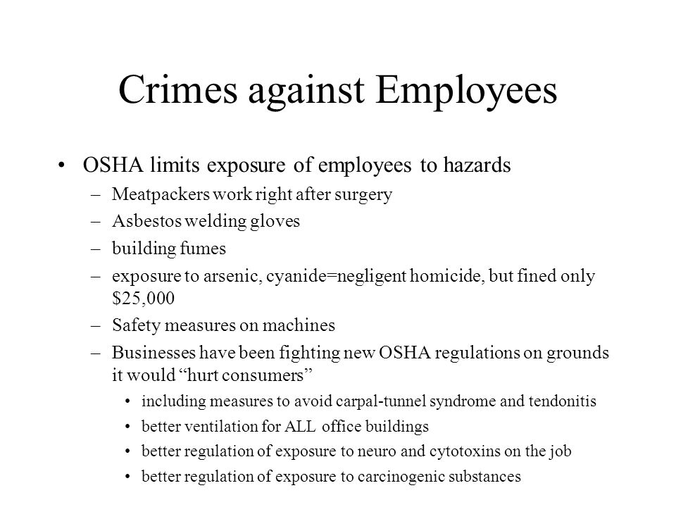 Crimes against Employees OSHA limits exposure of employees to hazards –Meatpackers work right after surgery –Asbestos welding gloves –building fumes –exposure to arsenic, cyanide=negligent homicide, but fined only $25,000 –Safety measures on machines –Businesses have been fighting new OSHA regulations on grounds it would hurt consumers including measures to avoid carpal-tunnel syndrome and tendonitis better ventilation for ALL office buildings better regulation of exposure to neuro and cytotoxins on the job better regulation of exposure to carcinogenic substances