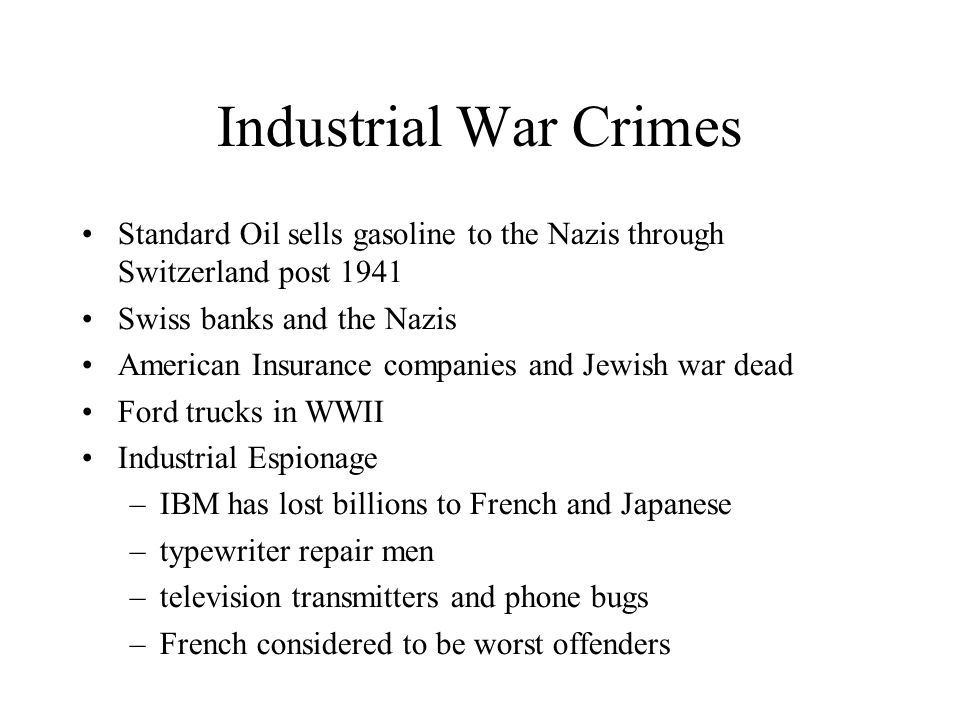 Industrial War Crimes Standard Oil sells gasoline to the Nazis through Switzerland post 1941 Swiss banks and the Nazis American Insurance companies and Jewish war dead Ford trucks in WWII Industrial Espionage –IBM has lost billions to French and Japanese –typewriter repair men –television transmitters and phone bugs –French considered to be worst offenders