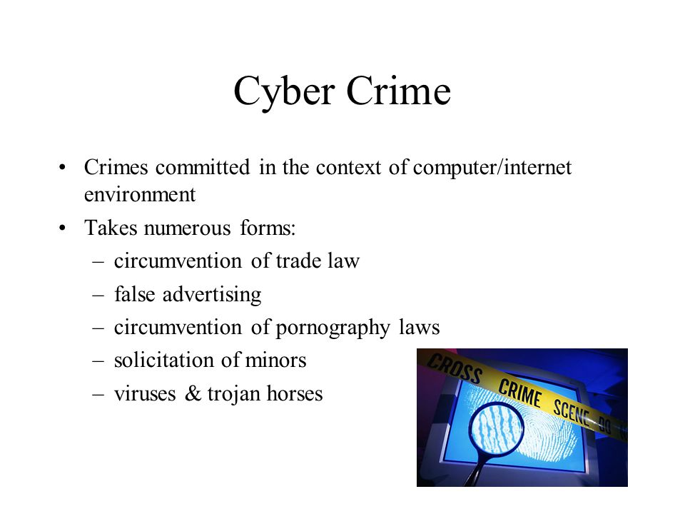 Cyber Crime Crimes committed in the context of computer/internet environment Takes numerous forms: –circumvention of trade law –false advertising –circumvention of pornography laws –solicitation of minors –viruses & trojan horses