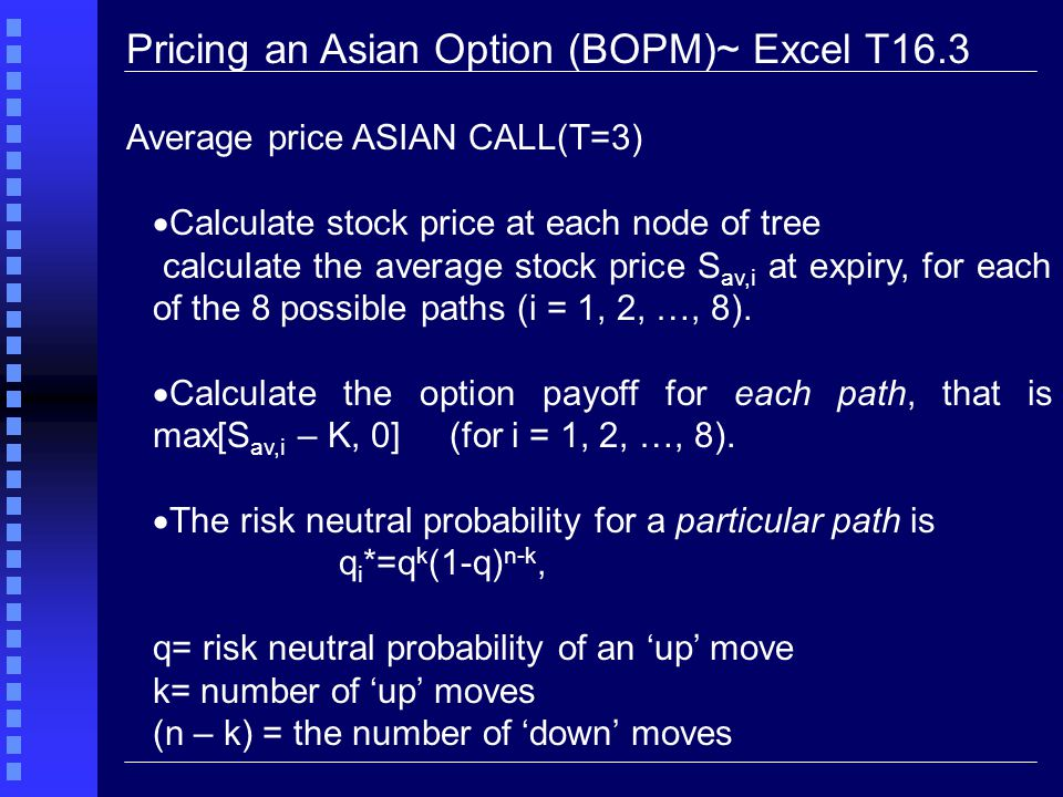 Pricing an Asian Option (BOPM)~ Excel T16.3 Average price ASIAN CALL(T=3)  Calculate stock price at each node of tree calculate the average stock price S av,i at expiry, for each of the 8 possible paths (i = 1, 2, …, 8).