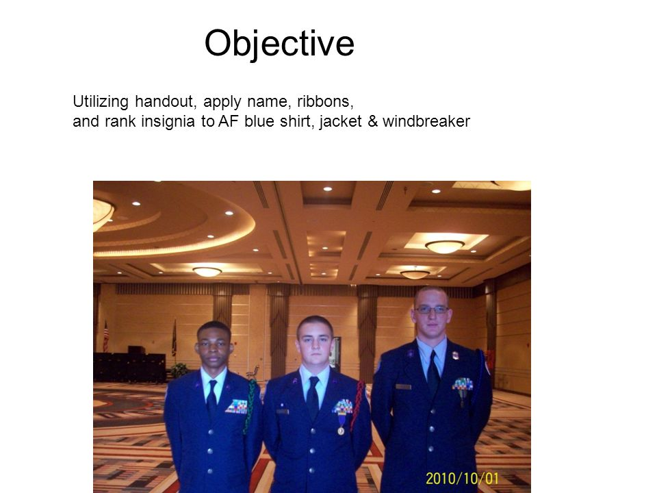 Objective Utilizing handout, apply name, ribbons, and rank insignia to AF blue shirt, jacket & windbreaker