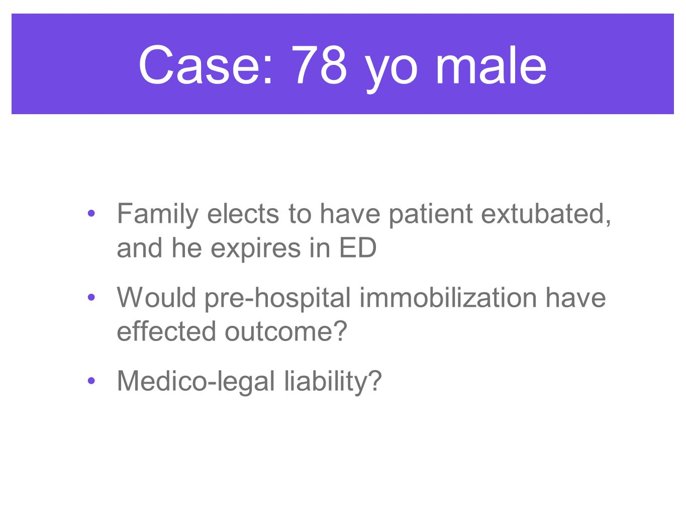 Family elects to have patient extubated, and he expires in ED Would pre-hospital immobilization have effected outcome? Medico-legal liability? Case: 7