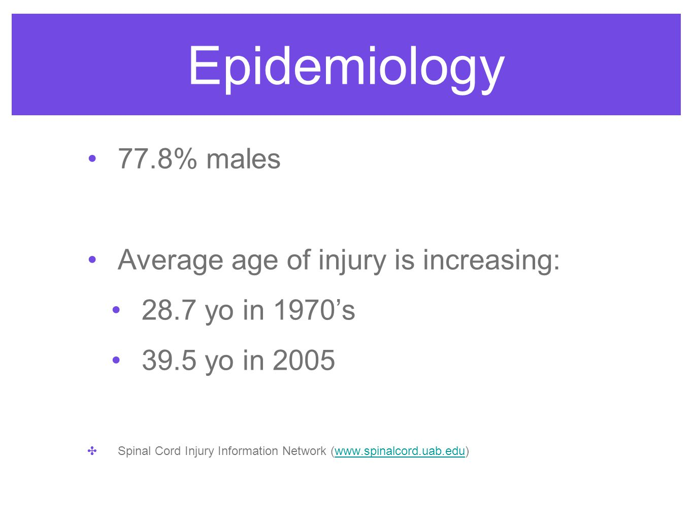 Epidemiology 77.8% males Average age of injury is increasing: 28.7 yo in 1970's 39.5 yo in 2005 ✤ Spinal Cord Injury Information Network (www.spinalco